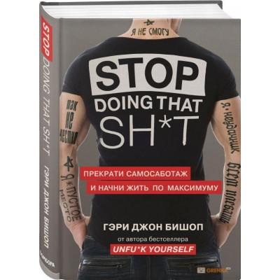 Stop doing that sh*t. Прекрати самосаботаж и начни жить по максимуму Гэри Джон Бишоп