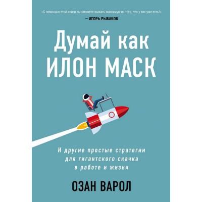 Думай как Илон Маск. И другие простые стратегии для гигантского скачка в работе и жизни (Україна)