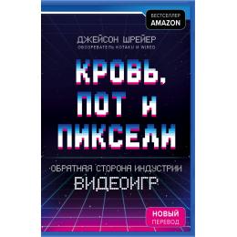 Кровь, пот и пиксели. Обратная сторона индустрии видеоигр. 2-е издание (Украина)