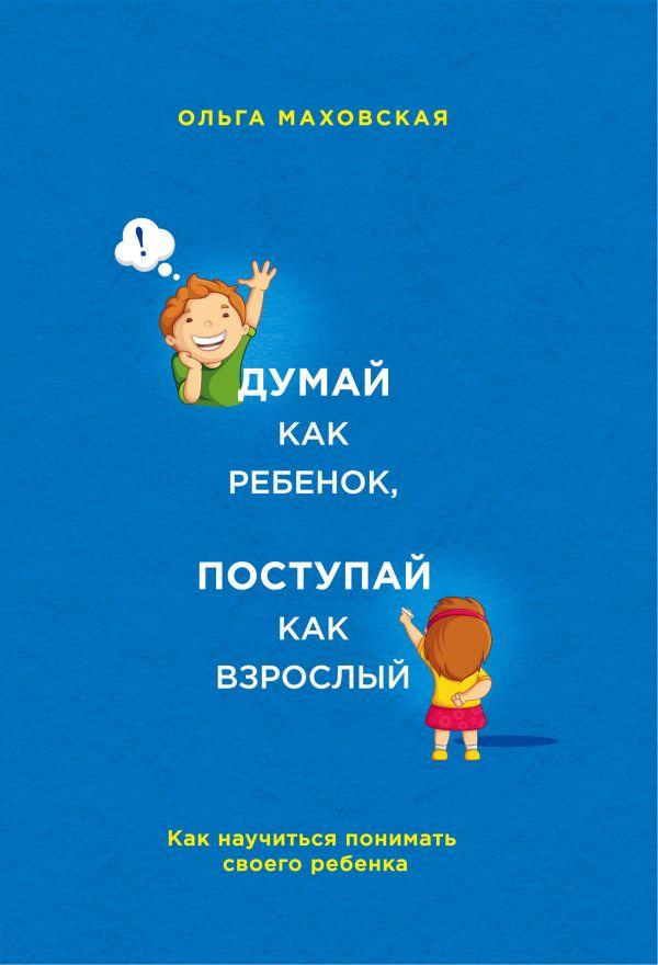 Книга Думай как ребенок, поступай как взрослый. Как научиться понимать своего ребенка